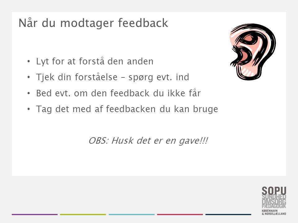 Når du modtager feedback Lyt for at forstå den anden Tjek din forståelse – spørg evt.