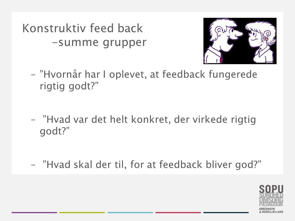 Tekstslide med bullets Brug 'Forøge / Formindske indryk' for at skifte mellem de forskellige niveauer Konstruktiv feed back -summe grupper – Hvornår har I oplevet, at feedback fungerede rigtig godt? – Hvad var det helt konkret, der virkede rigtig godt? – Hvad skal der til, for at feedback bliver god?
