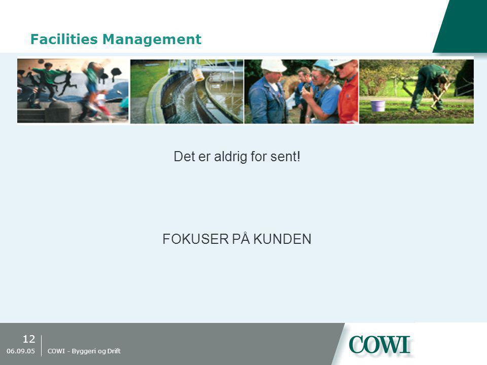 12 06.09.05 COWI - Byggeri og Drift Facilities Management Det er aldrig for sent! FOKUSER PÅ KUNDEN