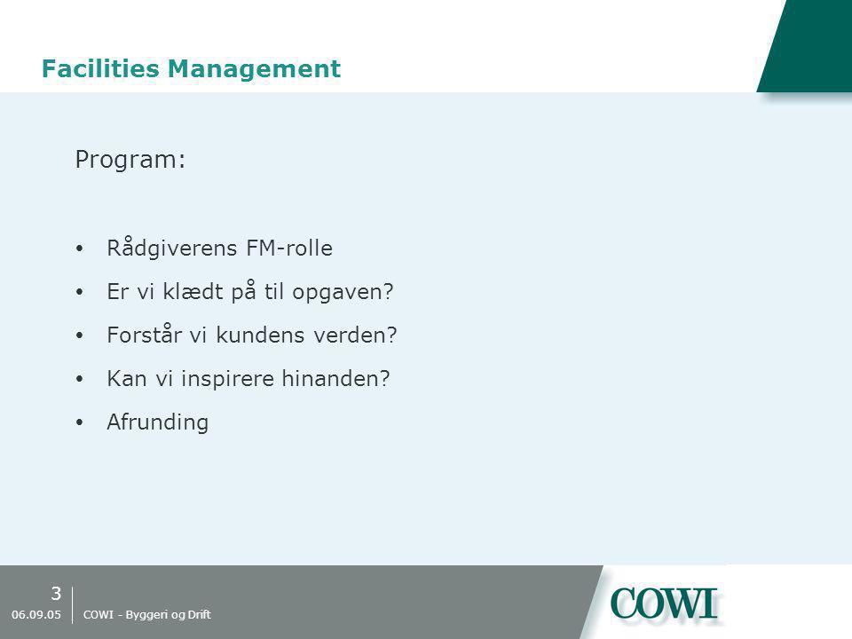3 06.09.05 COWI - Byggeri og Drift Facilities Management Program:  Rådgiverens FM-rolle  Er vi klædt på til opgaven.