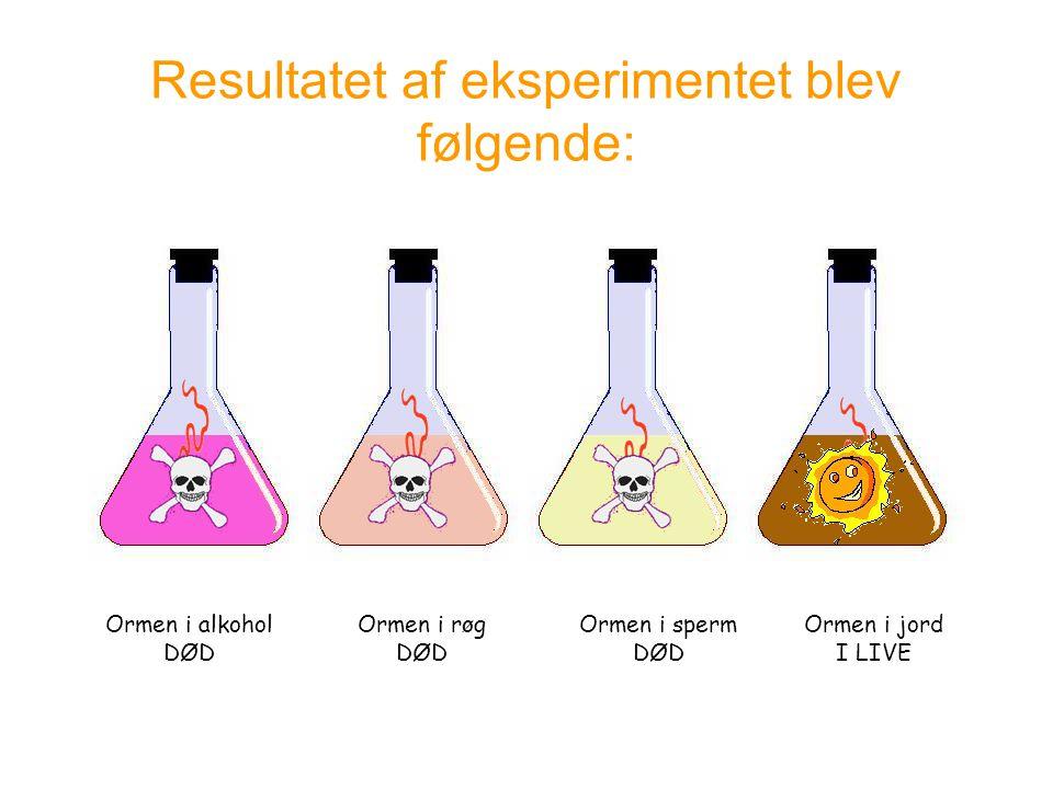 Resultatet af eksperimentet blev følgende: Ormen i alkohol DØD Ormen i røg DØD Ormen i sperm DØD Ormen i jord I LIVE