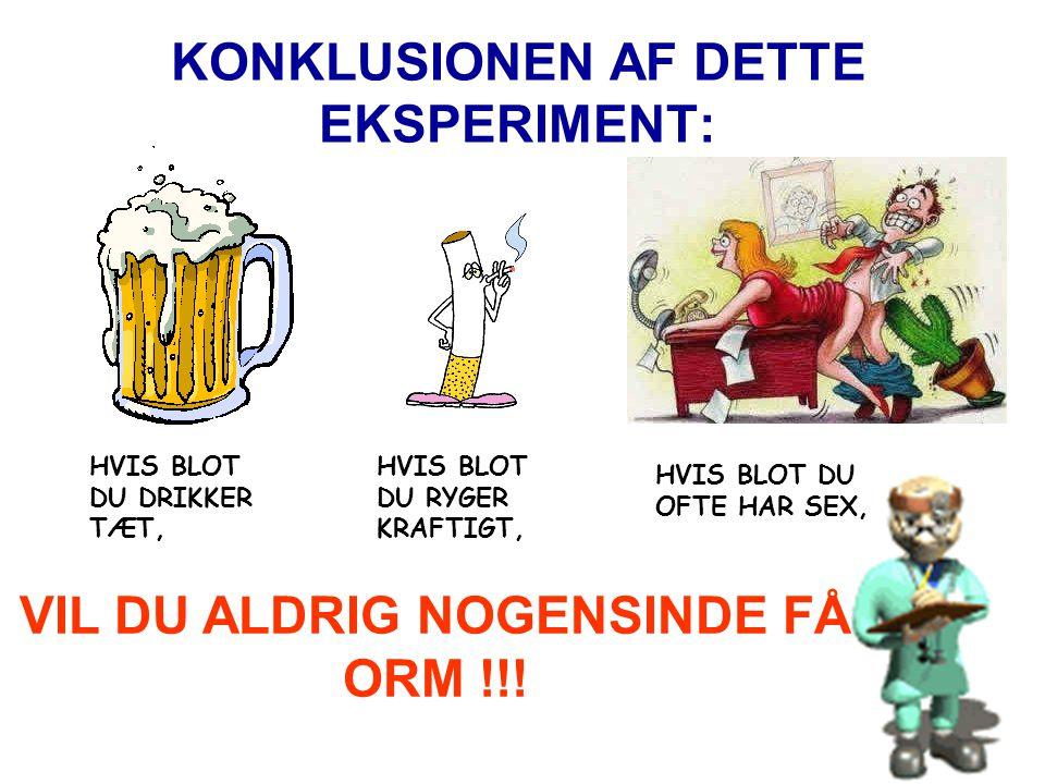 KONKLUSIONEN AF DETTE EKSPERIMENT: HVIS BLOT DU DRIKKER TÆT, HVIS BLOT DU RYGER KRAFTIGT, HVIS BLOT DU OFTE HAR SEX, VIL DU ALDRIG NOGENSINDE FÅ ORM !!!