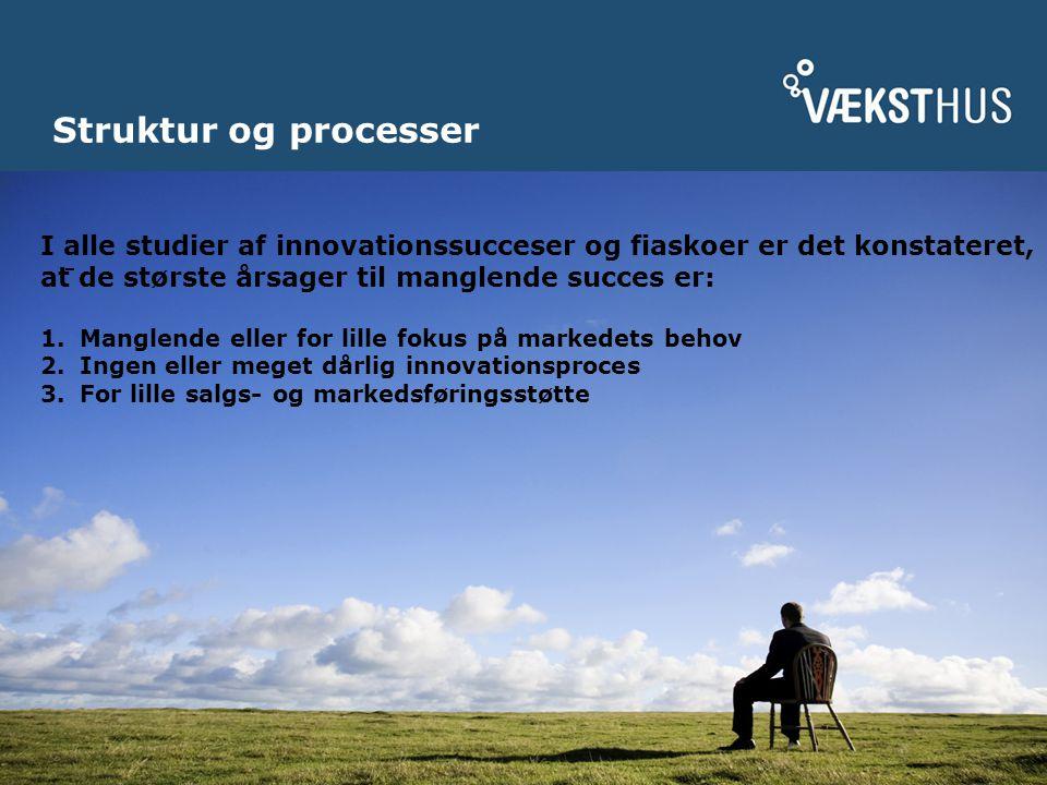 Struktur og processer I alle studier af innovationssucceser og fiaskoer er det konstateret, at de største årsager til manglende succes er: 1.Manglende eller for lille fokus på markedets behov 2.Ingen eller meget dårlig innovationsproces 3.For lille salgs- og markedsføringsstøtte