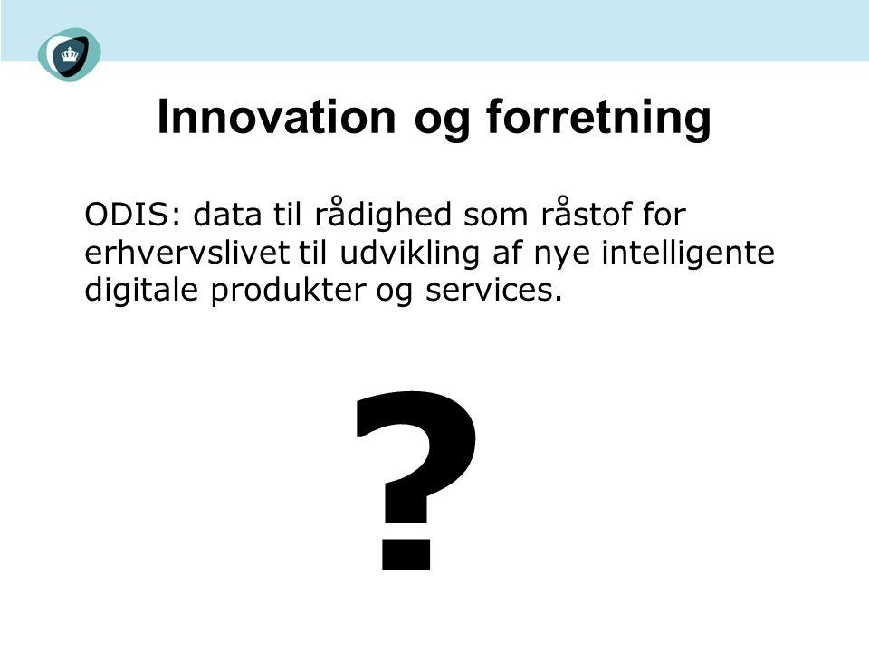 Innovation og forretning ODIS: data til rådighed som råstof for erhvervslivet til udvikling af nye intelligente digitale produkter og services.