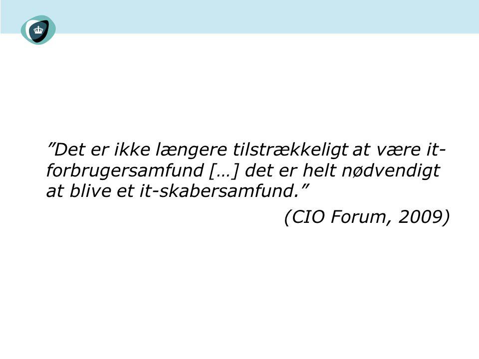 Det er ikke længere tilstrækkeligt at være it- forbrugersamfund […] det er helt nødvendigt at blive et it-skabersamfund. (CIO Forum, 2009)