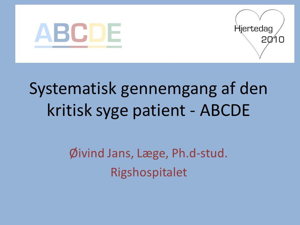 Systematisk gennemgang af den kritisk syge patient - ABCDE Øivind Jans, Læge, Ph.d-stud.