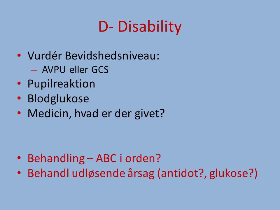 D- Disability Vurdér Bevidshedsniveau: – AVPU eller GCS Pupilreaktion Blodglukose Medicin, hvad er der givet.