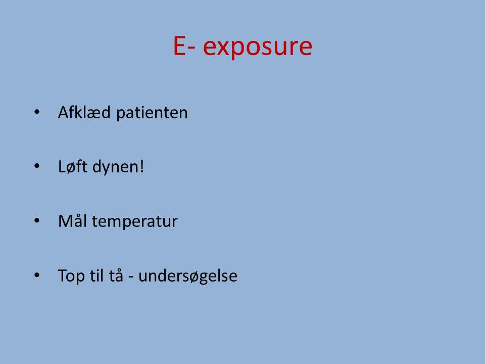 E- exposure Afklæd patienten Løft dynen! Mål temperatur Top til tå - undersøgelse