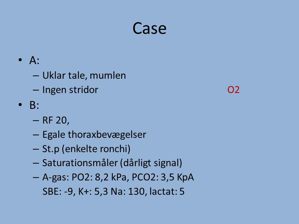 Case A: – Uklar tale, mumlen – Ingen stridorO2 B: – RF 20, – Egale thoraxbevægelser – St.p (enkelte ronchi) – Saturationsmåler (dårligt signal) – A-gas: PO2: 8,2 kPa, PCO2: 3,5 KpA SBE: -9, K+: 5,3 Na: 130, lactat: 5