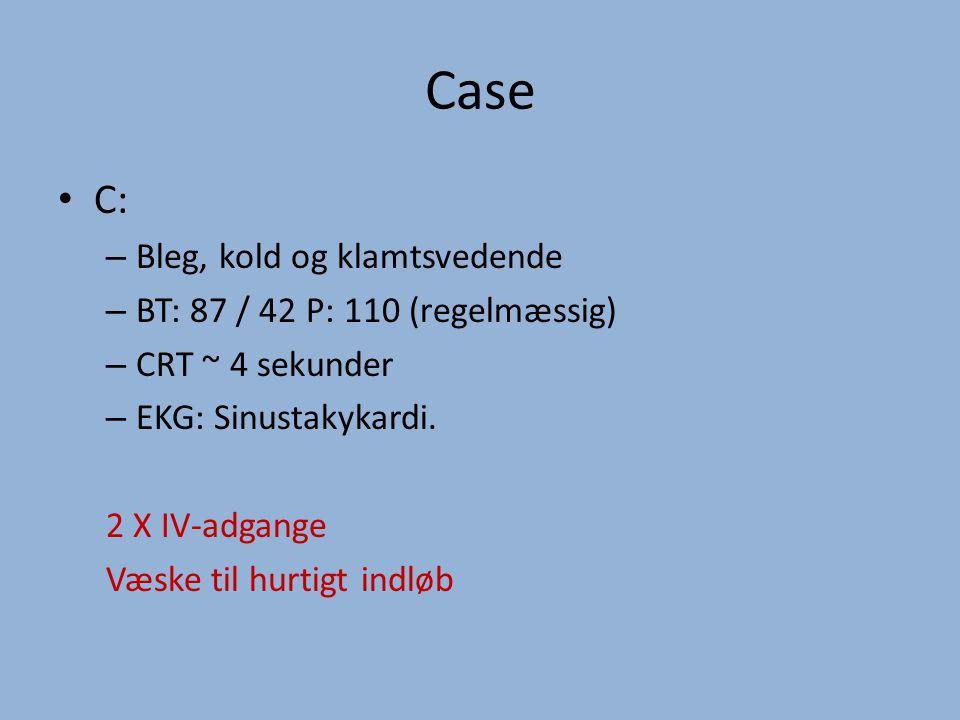 Case C: – Bleg, kold og klamtsvedende – BT: 87 / 42 P: 110 (regelmæssig) – CRT ~ 4 sekunder – EKG: Sinustakykardi.