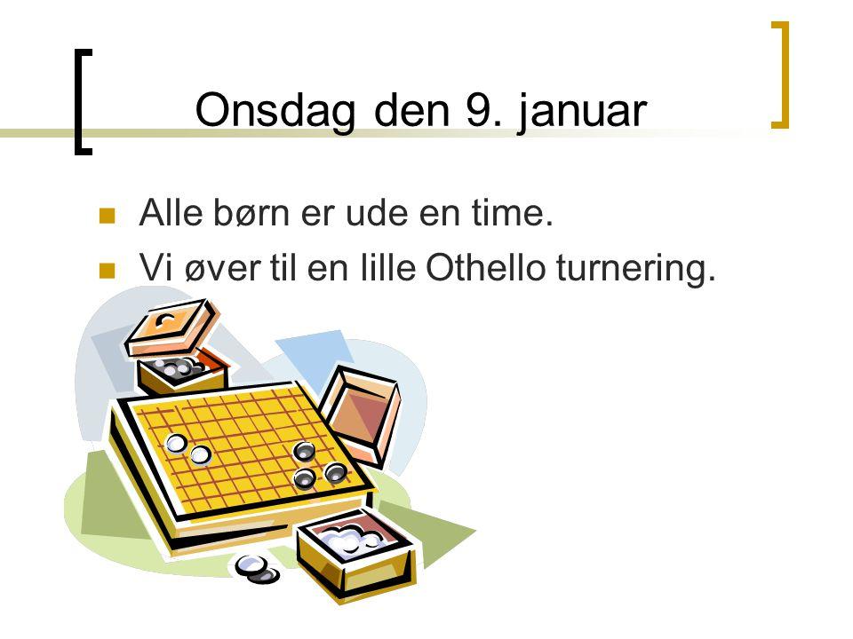 Onsdag den 9. januar Alle børn er ude en time. Vi øver til en lille Othello turnering.