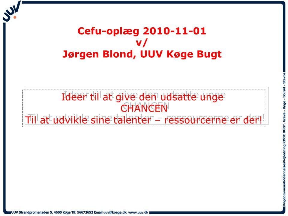 Cefu-oplæg 2010-11-01 v/ Jørgen Blond, UUV Køge Bugt Ideer til at give den udsatte unge CHANCEN Til at udvikle sine talenter – ressourcerne er der.
