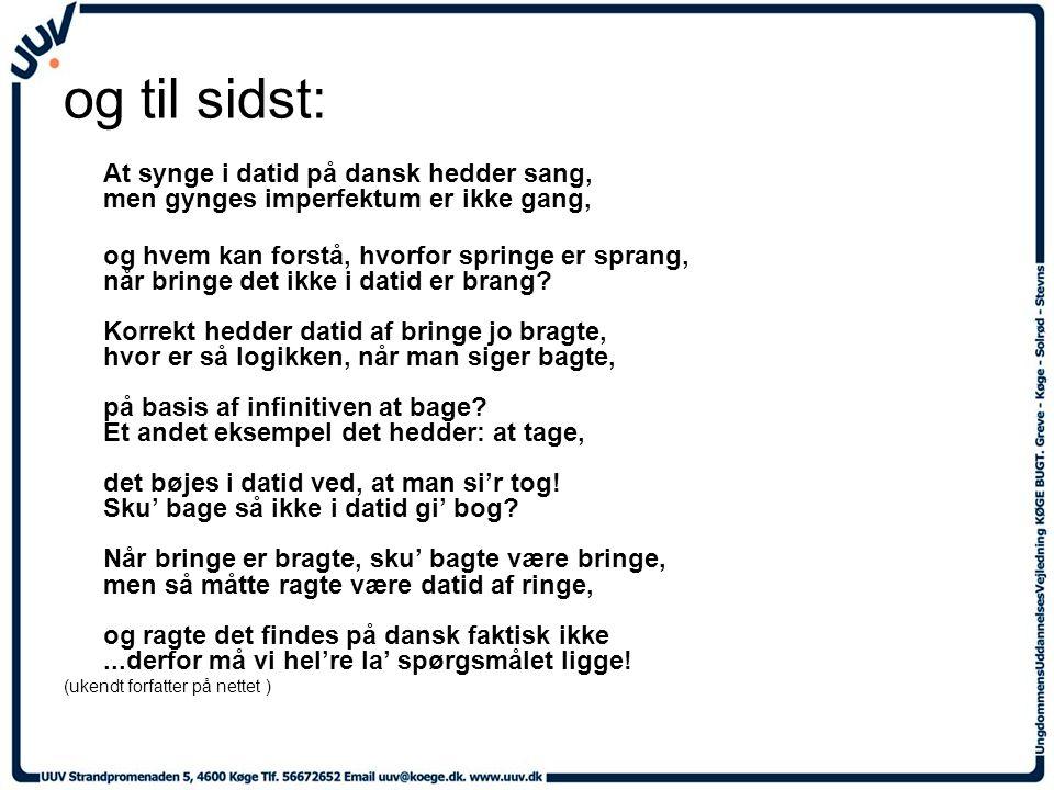 og til sidst: At synge i datid på dansk hedder sang, men gynges imperfektum er ikke gang, og hvem kan forstå, hvorfor springe er sprang, når bringe det ikke i datid er brang.