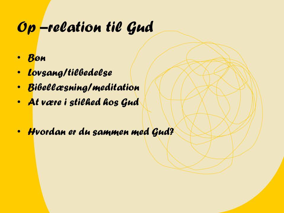 Op –relation til Gud Bøn Lovsang/tilbedelse Bibellæsning/meditation At være i stilhed hos Gud Hvordan er du sammen med Gud