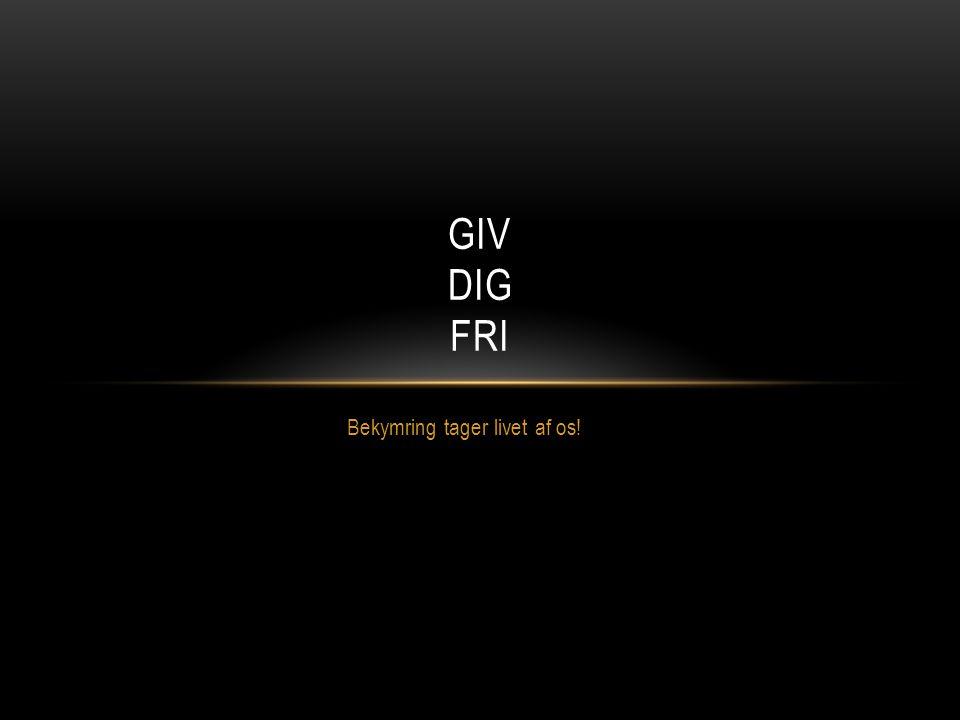 Bekymring tager livet af os! GIV DIG FRI