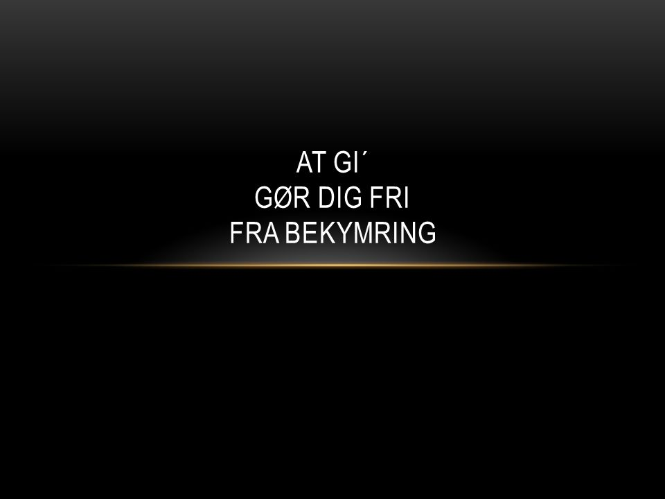 AT GI´ GØR DIG FRI FRA BEKYMRING