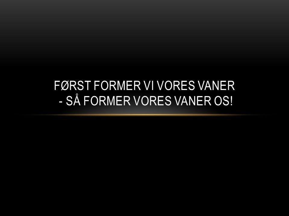 FØRST FORMER VI VORES VANER - SÅ FORMER VORES VANER OS!