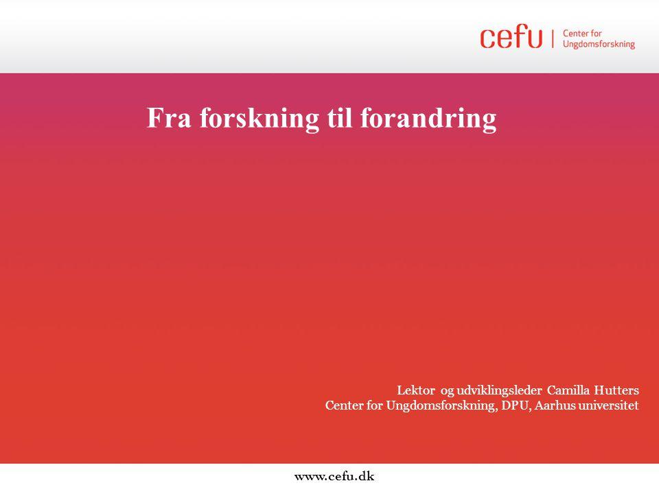 Fra forskning til forandring Lektor og udviklingsleder Camilla Hutters Center for Ungdomsforskning, DPU, Aarhus universitet www.cefu.dk