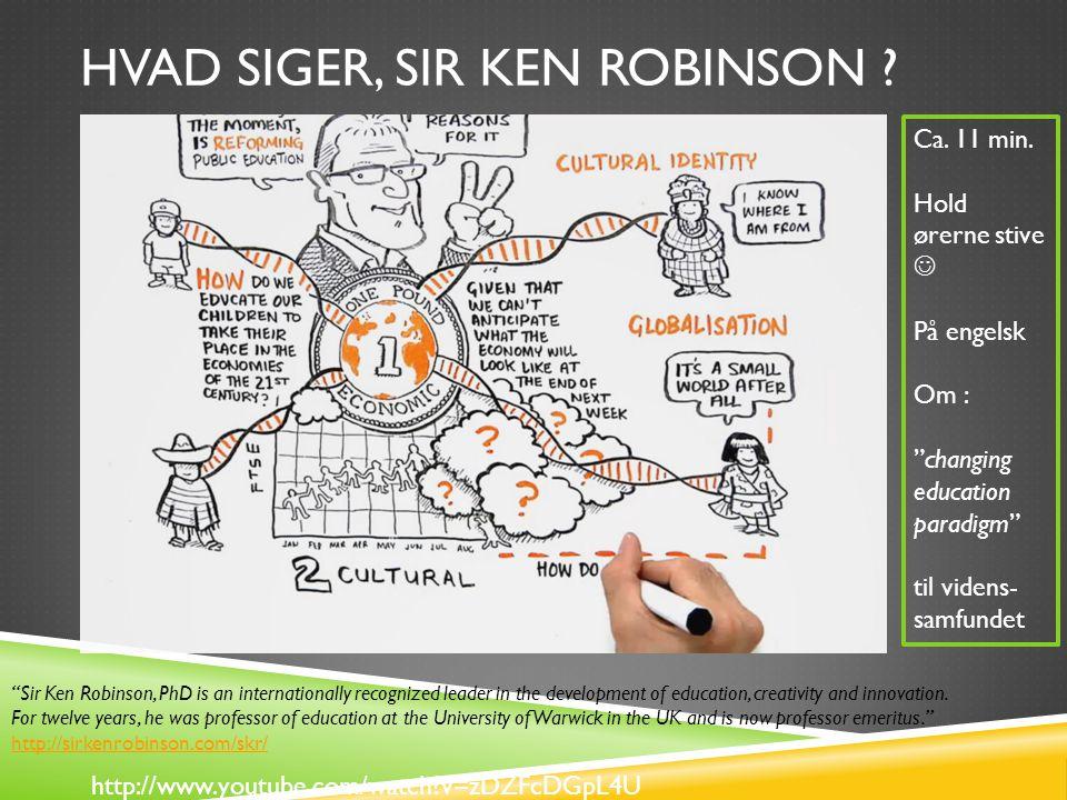 HVAD SIGER, SIR KEN ROBINSON . http://www.youtube.com/watch v=zDZFcDGpL4U Ca.