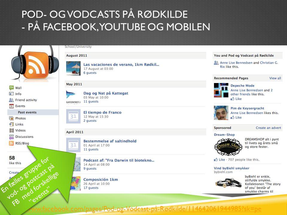 POD- OG VODCASTS PÅ RØDKILDE - PÅ FACEBOOK, YOUTUBE OG MOBILEN http://www.facebook.com/pages/Pod-og-Vodcast-på-Rødkilde/114642061944985 sk=pe En fælles gruppe for vod- og postcast på FB med forskellige events