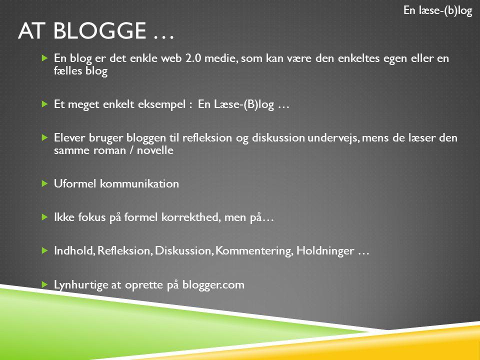 AT BLOGGE …  En blog er det enkle web 2.0 medie, som kan være den enkeltes egen eller en fælles blog  Et meget enkelt eksempel : En Læse-(B)log …  Elever bruger bloggen til refleksion og diskussion undervejs, mens de læser den samme roman / novelle  Uformel kommunikation  Ikke fokus på formel korrekthed, men på…  Indhold, Refleksion, Diskussion, Kommentering, Holdninger …  Lynhurtige at oprette på blogger.com En læse-(b)log
