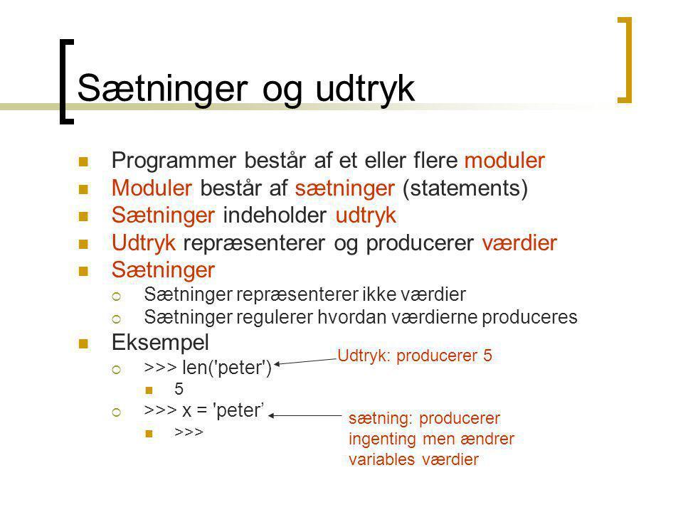 Sætninger og udtryk Programmer består af et eller flere moduler Moduler består af sætninger (statements) Sætninger indeholder udtryk Udtryk repræsenterer og producerer værdier Sætninger  Sætninger repræsenterer ikke værdier  Sætninger regulerer hvordan værdierne produceres Eksempel  >>> len( peter ) 5  >>> x = peter' >>> Udtryk: producerer 5 sætning: producerer ingenting men ændrer variables værdier