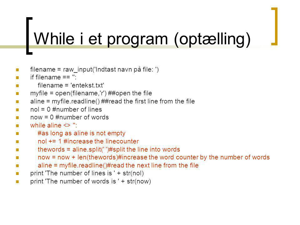 While i et program (optælling) filename = raw_input( Indtast navn på file: ) if filename == : filename = entekst.txt myfile = open(filename, r ) ##open the file aline = myfile.readline() ##read the first line from the file nol = 0 #number of lines now = 0 #number of words while aline <> : #as long as aline is not empty nol += 1 #increase the linecounter thewords = aline.split( )#split the line into words now = now + len(thewords)#increase the word counter by the number of words aline = myfile.readline()#read the next line from the file print The number of lines is + str(nol) print The number of words is + str(now)