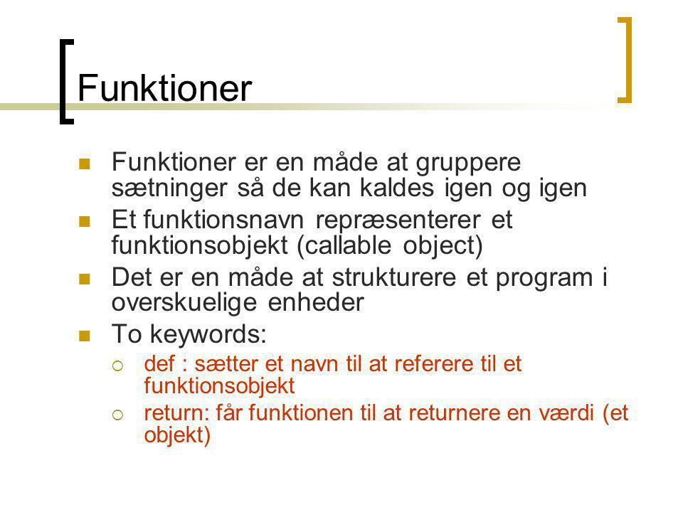 Funktioner Funktioner er en måde at gruppere sætninger så de kan kaldes igen og igen Et funktionsnavn repræsenterer et funktionsobjekt (callable object) Det er en måde at strukturere et program i overskuelige enheder To keywords:  def : sætter et navn til at referere til et funktionsobjekt  return: får funktionen til at returnere en værdi (et objekt)