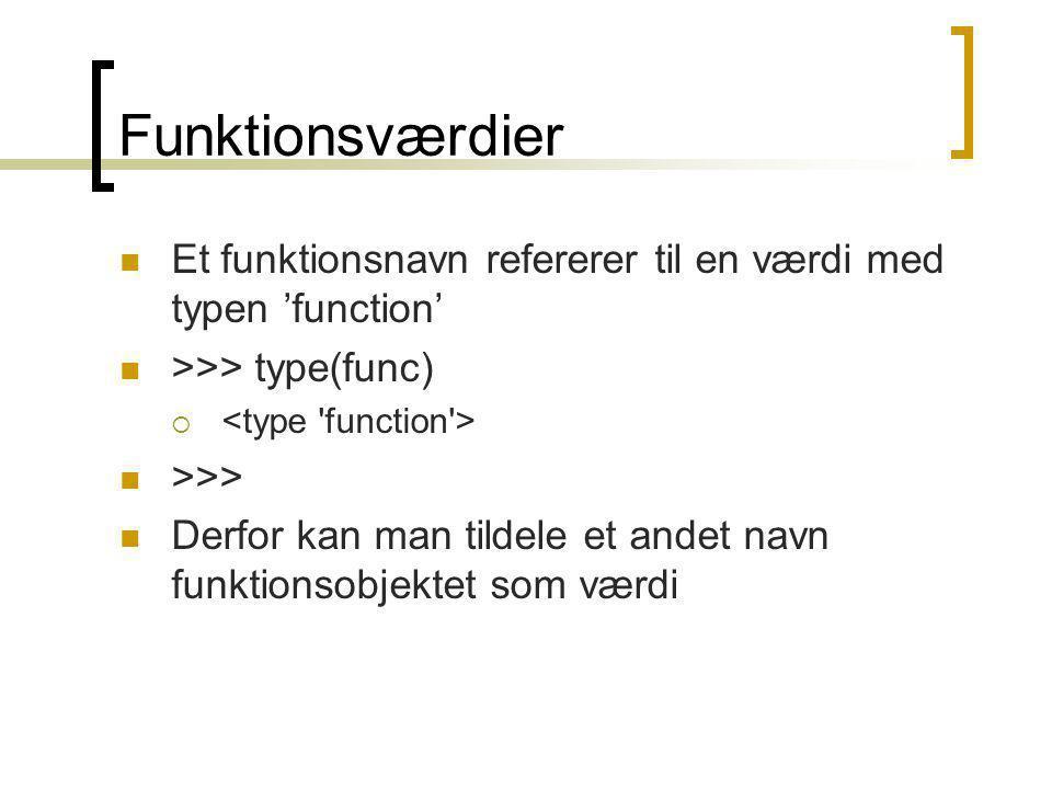 Funktionsværdier Et funktionsnavn refererer til en værdi med typen 'function' >>> type(func)  >>> Derfor kan man tildele et andet navn funktionsobjektet som værdi