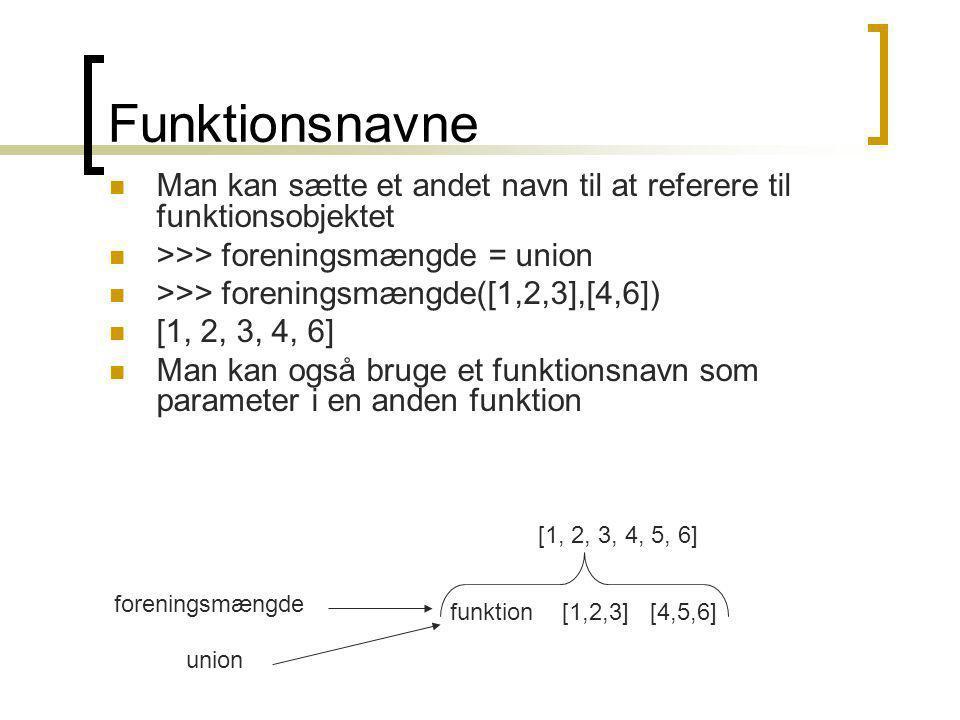 Funktionsnavne Man kan sætte et andet navn til at referere til funktionsobjektet >>> foreningsmængde = union >>> foreningsmængde([1,2,3],[4,6]) [1, 2, 3, 4, 6] Man kan også bruge et funktionsnavn som parameter i en anden funktion funktion[1,2,3][4,5,6] [1, 2, 3, 4, 5, 6] union foreningsmængde