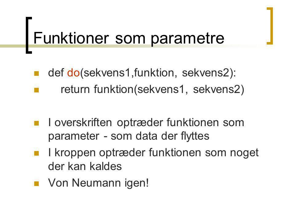 Funktioner som parametre def do(sekvens1,funktion, sekvens2): return funktion(sekvens1, sekvens2) I overskriften optræder funktionen som parameter - som data der flyttes I kroppen optræder funktionen som noget der kan kaldes Von Neumann igen!