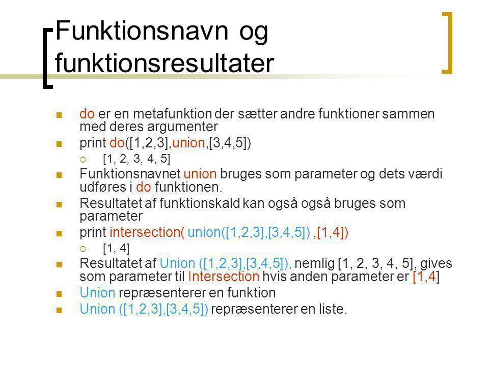 Funktionsnavn og funktionsresultater do er en metafunktion der sætter andre funktioner sammen med deres argumenter print do([1,2,3],union,[3,4,5])  [1, 2, 3, 4, 5] Funktionsnavnet union bruges som parameter og dets værdi udføres i do funktionen.