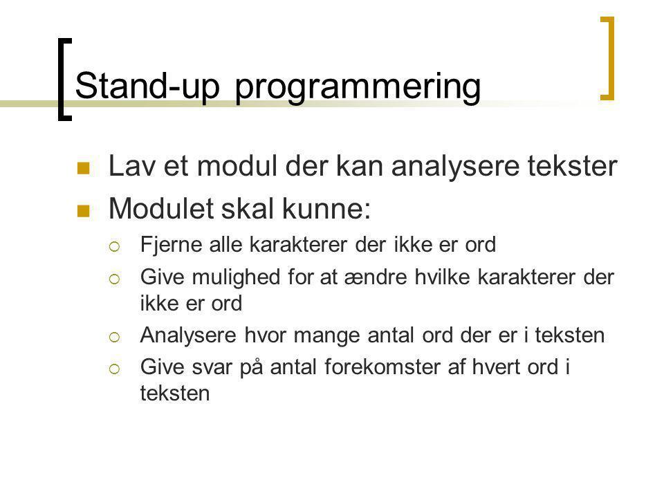 Stand-up programmering Lav et modul der kan analysere tekster Modulet skal kunne:  Fjerne alle karakterer der ikke er ord  Give mulighed for at ændre hvilke karakterer der ikke er ord  Analysere hvor mange antal ord der er i teksten  Give svar på antal forekomster af hvert ord i teksten