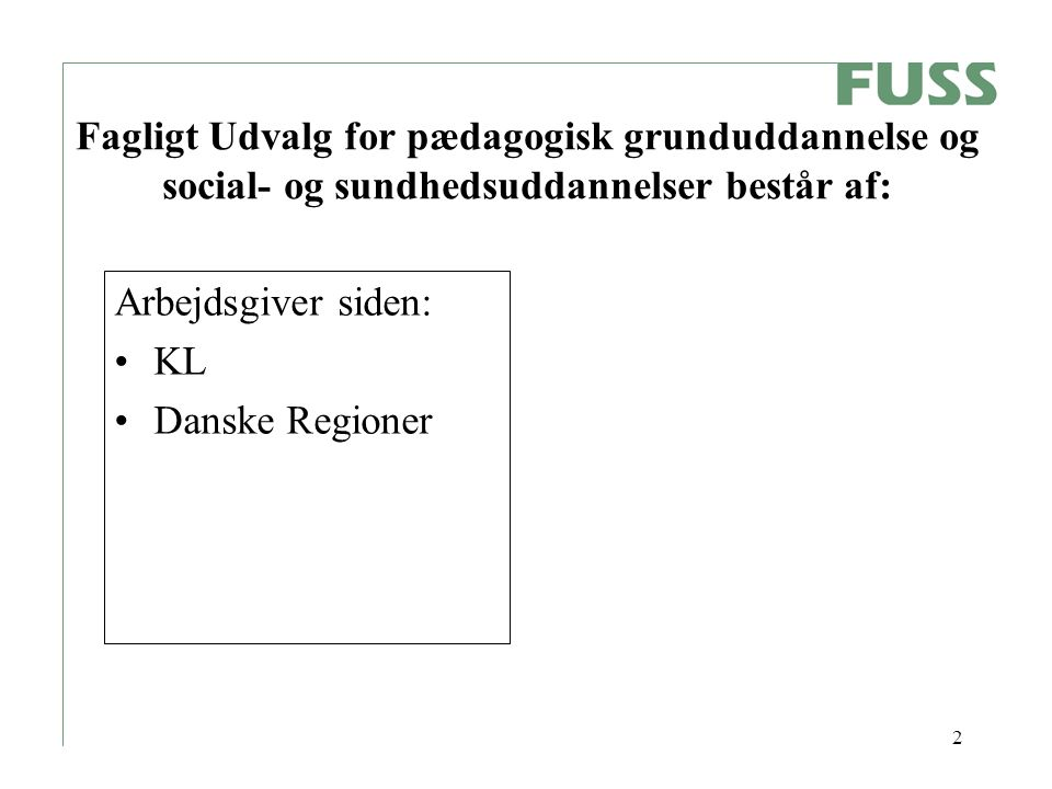 2 Fagligt Udvalg for pædagogisk grunduddannelse og social- og sundhedsuddannelser består af: Arbejdsgiver siden: KL Danske Regioner