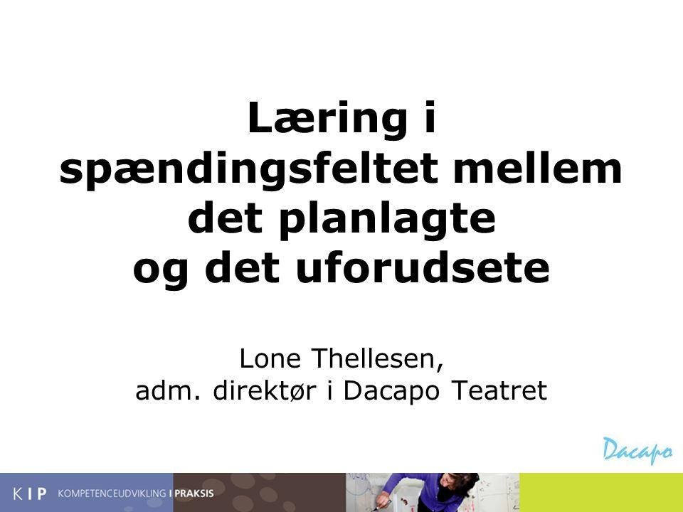 Læring i spændingsfeltet mellem det planlagte og det uforudsete Lone Thellesen, adm. direktør i Dacapo Teatret