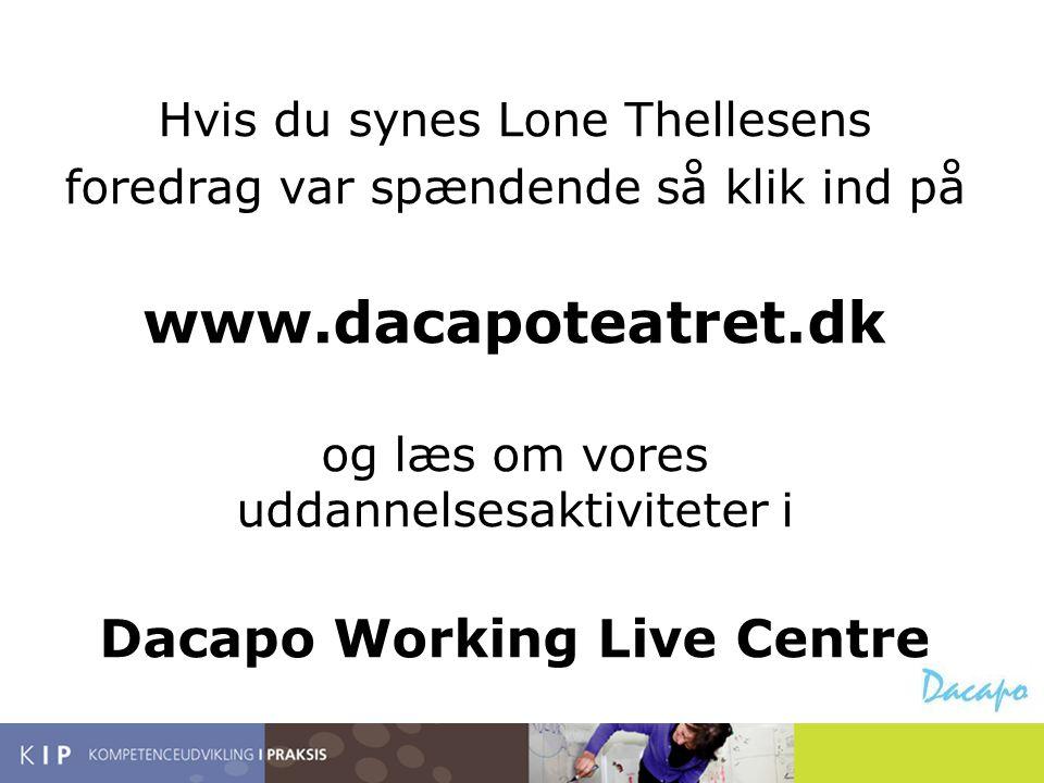 Hvis du synes Lone Thellesens foredrag var spændende så klik ind på www.dacapoteatret.dk og læs om vores uddannelsesaktiviteter i Dacapo Working Live
