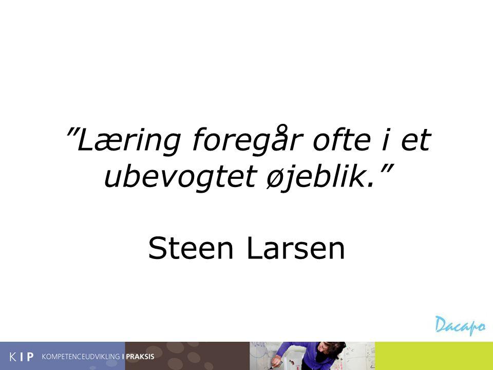 """""""Læring foregår ofte i et ubevogtet øjeblik."""" Steen Larsen"""