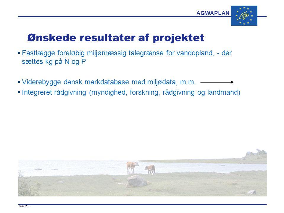 AGWAPLAN Side 18 · · Ønskede resultater af projektet  Fastlægge foreløbig miljømæssig tålegrænse for vandopland, - der sættes kg på N og P  Viderebygge dansk markdatabase med miljødata, m.m.