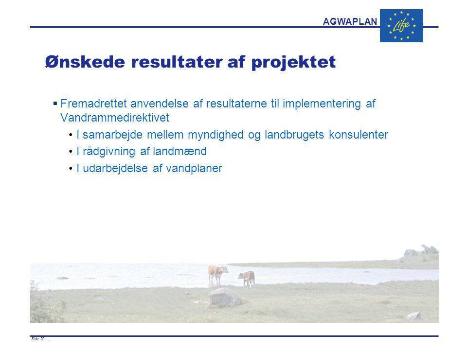 AGWAPLAN Side 20 · · Ønskede resultater af projektet  Fremadrettet anvendelse af resultaterne til implementering af Vandrammedirektivet I samarbejde mellem myndighed og landbrugets konsulenter I rådgivning af landmænd I udarbejdelse af vandplaner