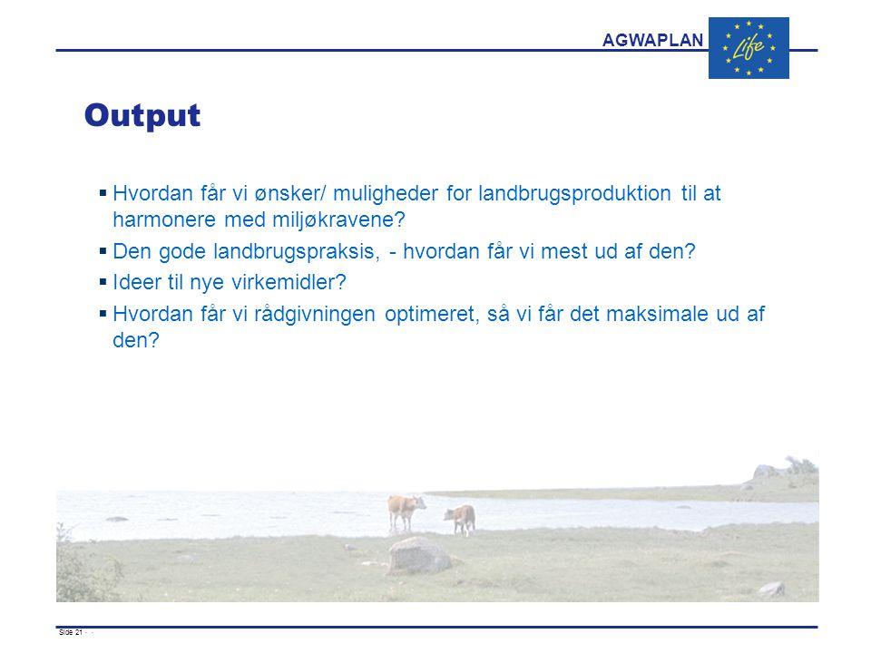 AGWAPLAN Side 21 · · Output  Hvordan får vi ønsker/ muligheder for landbrugsproduktion til at harmonere med miljøkravene.