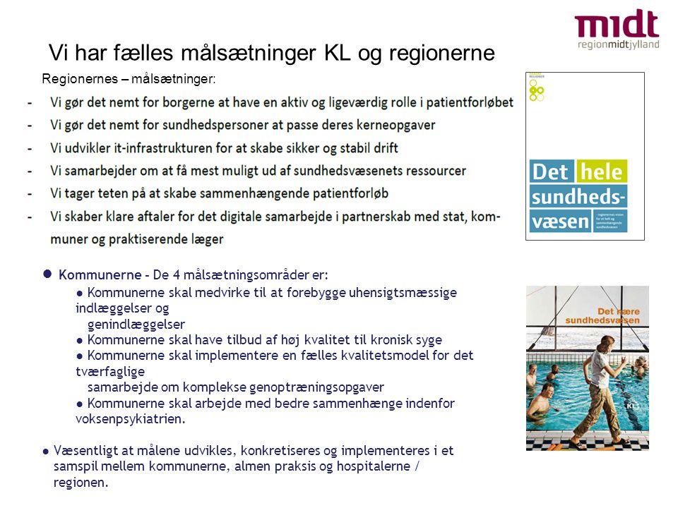 Vi har fælles målsætninger KL og regionerne ● Kommunerne - De 4 målsætningsområder er: ● Kommunerne skal medvirke til at forebygge uhensigtsmæssige indlæggelser og genindlæggelser ● Kommunerne skal have tilbud af høj kvalitet til kronisk syge ● Kommunerne skal implementere en fælles kvalitetsmodel for det tværfaglige samarbejde om komplekse genoptræningsopgaver ● Kommunerne skal arbejde med bedre sammenhænge indenfor voksenpsykiatrien.
