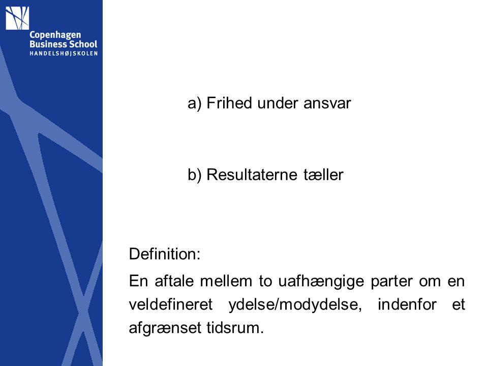 a) Frihed under ansvar b) Resultaterne tæller Definition: En aftale mellem to uafhængige parter om en veldefineret ydelse/modydelse, indenfor et afgrænset tidsrum.