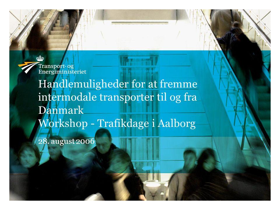 Handlemuligheder for at fremme intermodale transporter til og fra Danmark Workshop - Trafikdage i Aalborg 28.