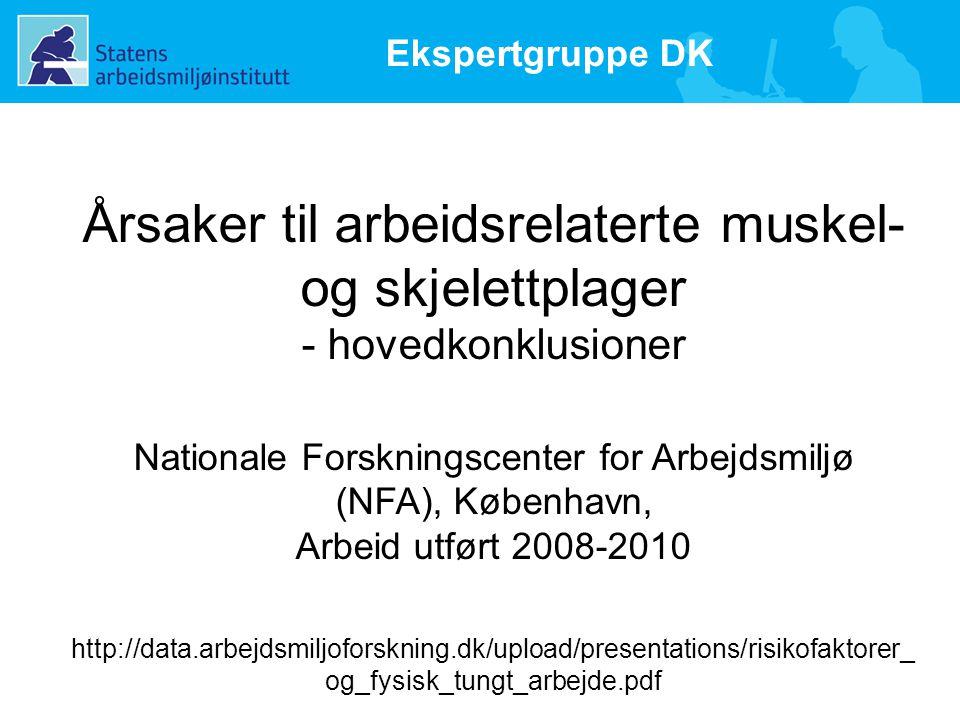 Årsaker til arbeidsrelaterte muskel- og skjelettplager - hovedkonklusioner Nationale Forskningscenter for Arbejdsmiljø (NFA), København, Arbeid utført 2008-2010 http://data.arbejdsmiljoforskning.dk/upload/presentations/risikofaktorer_ og_fysisk_tungt_arbejde.pdf Ekspertgruppe DK
