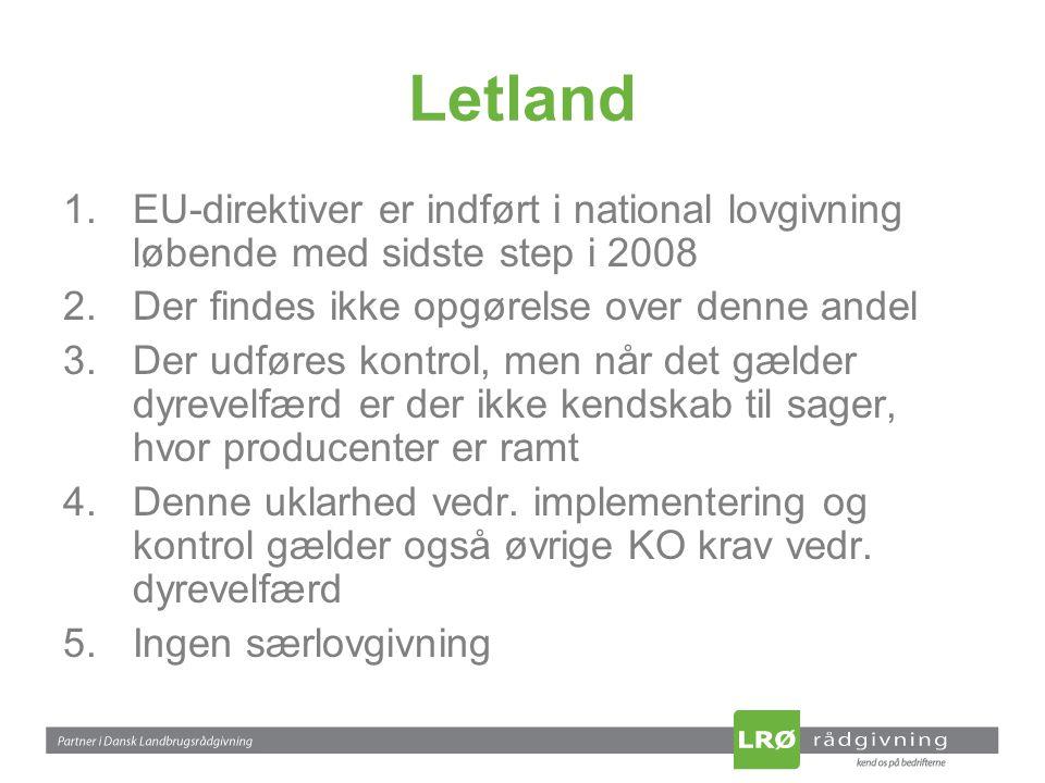 Letland 1.EU-direktiver er indført i national lovgivning løbende med sidste step i 2008 2.Der findes ikke opgørelse over denne andel 3.Der udføres kontrol, men når det gælder dyrevelfærd er der ikke kendskab til sager, hvor producenter er ramt 4.Denne uklarhed vedr.
