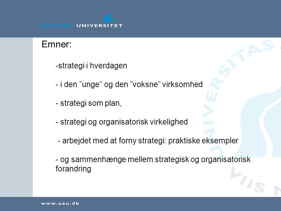 Emner: -strategi i hverdagen - i den unge og den voksne virksomhed - strategi som plan, - strategi og organisatorisk virkelighed - arbejdet med at forny strategi: praktiske eksempler - og sammenhænge mellem strategisk og organisatorisk forandring