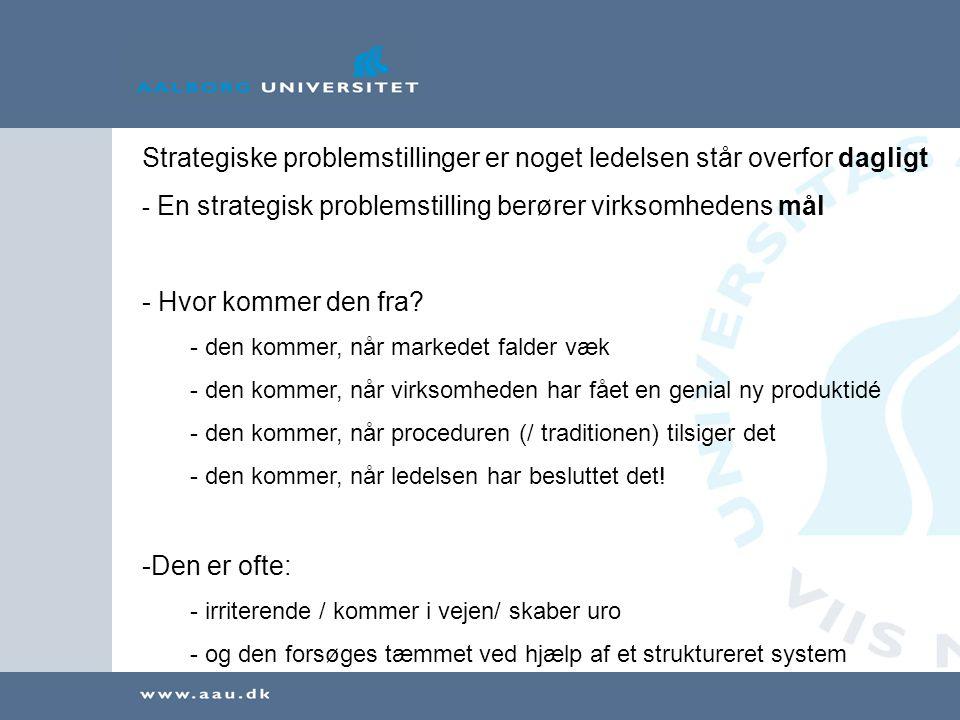 Strategiske problemstillinger er noget ledelsen står overfor dagligt - En strategisk problemstilling berører virksomhedens mål - Hvor kommer den fra.