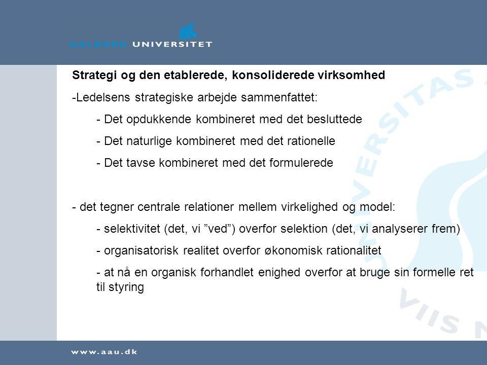 Strategi og den etablerede, konsoliderede virksomhed -Ledelsens strategiske arbejde sammenfattet: - Det opdukkende kombineret med det besluttede - Det naturlige kombineret med det rationelle - Det tavse kombineret med det formulerede - det tegner centrale relationer mellem virkelighed og model: - selektivitet (det, vi ved ) overfor selektion (det, vi analyserer frem) - organisatorisk realitet overfor økonomisk rationalitet - at nå en organisk forhandlet enighed overfor at bruge sin formelle ret til styring