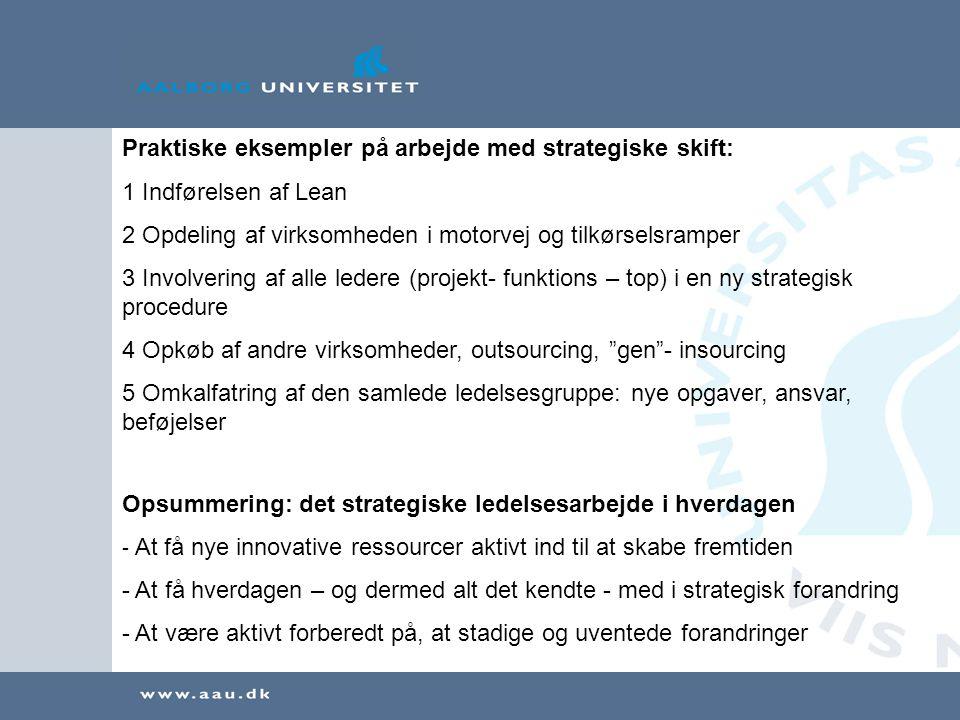 Praktiske eksempler på arbejde med strategiske skift: 1 Indførelsen af Lean 2 Opdeling af virksomheden i motorvej og tilkørselsramper 3 Involvering af alle ledere (projekt- funktions – top) i en ny strategisk procedure 4 Opkøb af andre virksomheder, outsourcing, gen - insourcing 5 Omkalfatring af den samlede ledelsesgruppe: nye opgaver, ansvar, beføjelser Opsummering: det strategiske ledelsesarbejde i hverdagen - At få nye innovative ressourcer aktivt ind til at skabe fremtiden - At få hverdagen – og dermed alt det kendte - med i strategisk forandring - At være aktivt forberedt på, at stadige og uventede forandringer