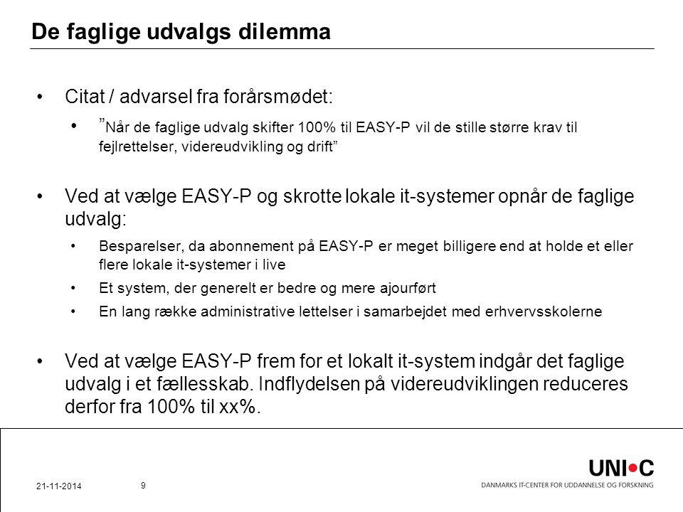 De faglige udvalgs dilemma Citat / advarsel fra forårsmødet: Når de faglige udvalg skifter 100% til EASY-P vil de stille større krav til fejlrettelser, videreudvikling og drift Ved at vælge EASY-P og skrotte lokale it-systemer opnår de faglige udvalg: Besparelser, da abonnement på EASY-P er meget billigere end at holde et eller flere lokale it-systemer i live Et system, der generelt er bedre og mere ajourført En lang række administrative lettelser i samarbejdet med erhvervsskolerne Ved at vælge EASY-P frem for et lokalt it-system indgår det faglige udvalg i et fællesskab.
